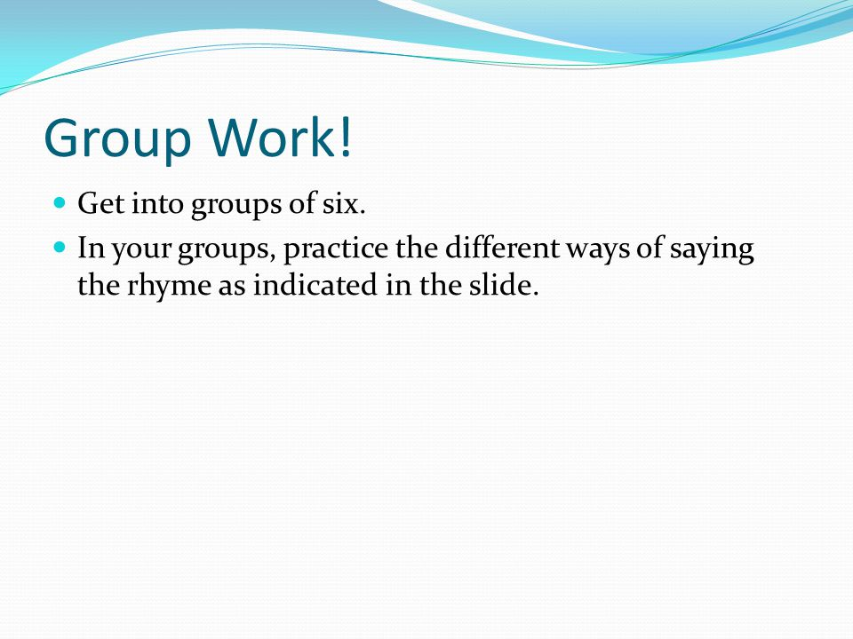 Group Work! Get into groups of six. In your groups, practice the different ways of saying the rhyme as indicated in the slide.