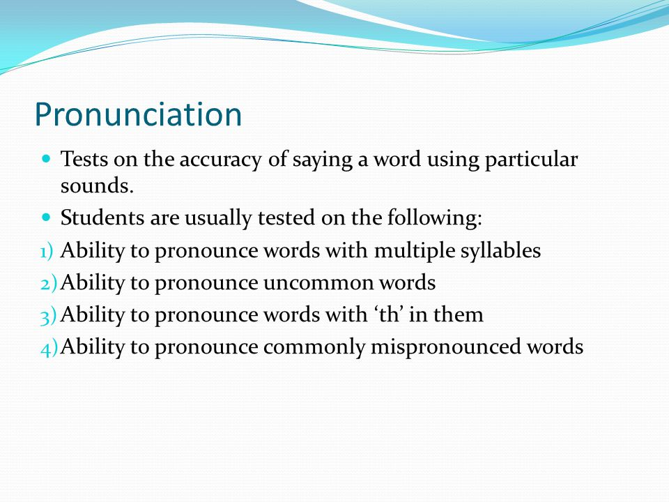 Pronunciation Tests on the accuracy of saying a word using particular sounds.