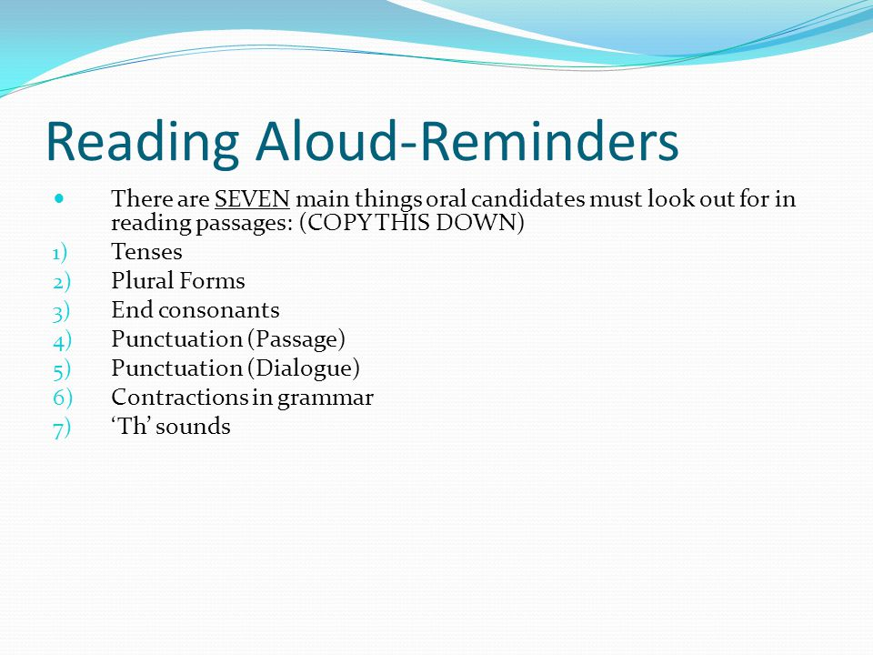 Reading Aloud-Reminders There are SEVEN main things oral candidates must look out for in reading passages: (COPY THIS DOWN) 1) Tenses 2) Plural Forms 3) End consonants 4) Punctuation (Passage) 5) Punctuation (Dialogue) 6) Contractions in grammar 7) 'Th' sounds