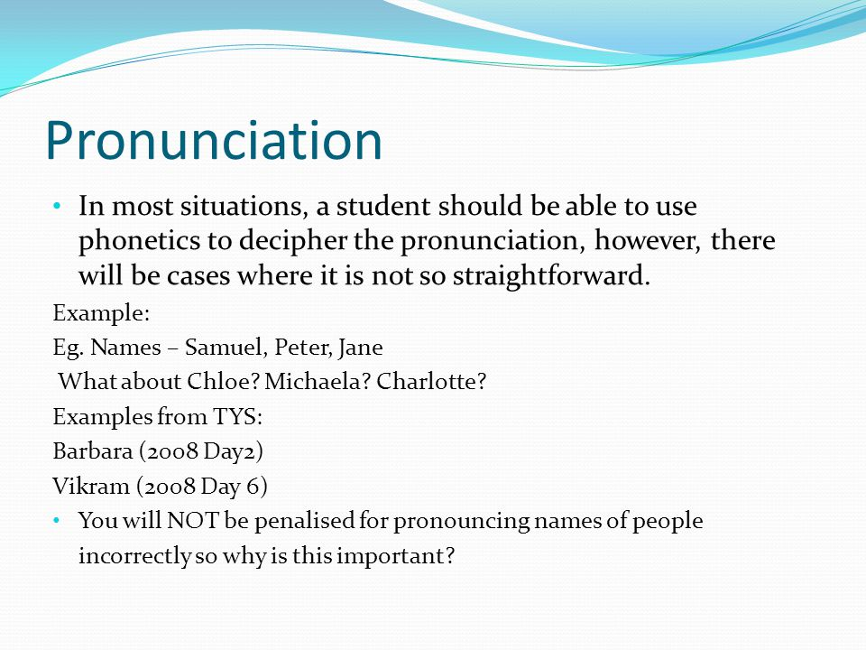 Pronunciation In most situations, a student should be able to use phonetics to decipher the pronunciation, however, there will be cases where it is not so straightforward.