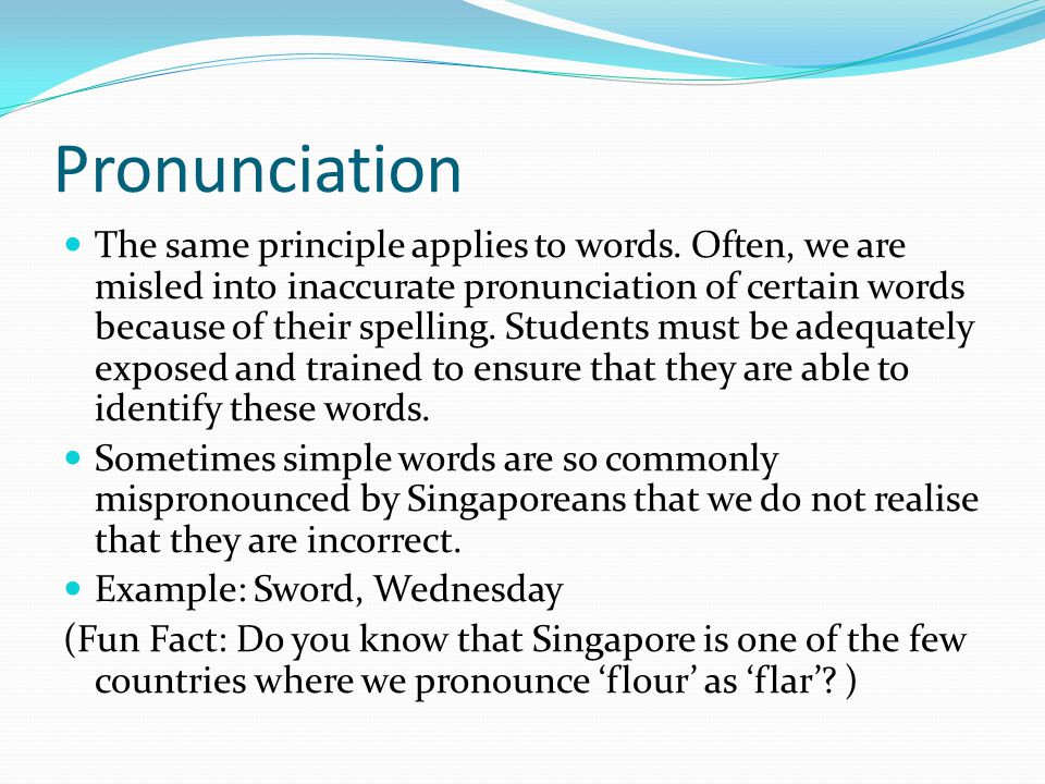 Pronunciation The same principle applies to words. Often, we are misled into inaccurate pronunciation of certain words because of their spelling. Stud