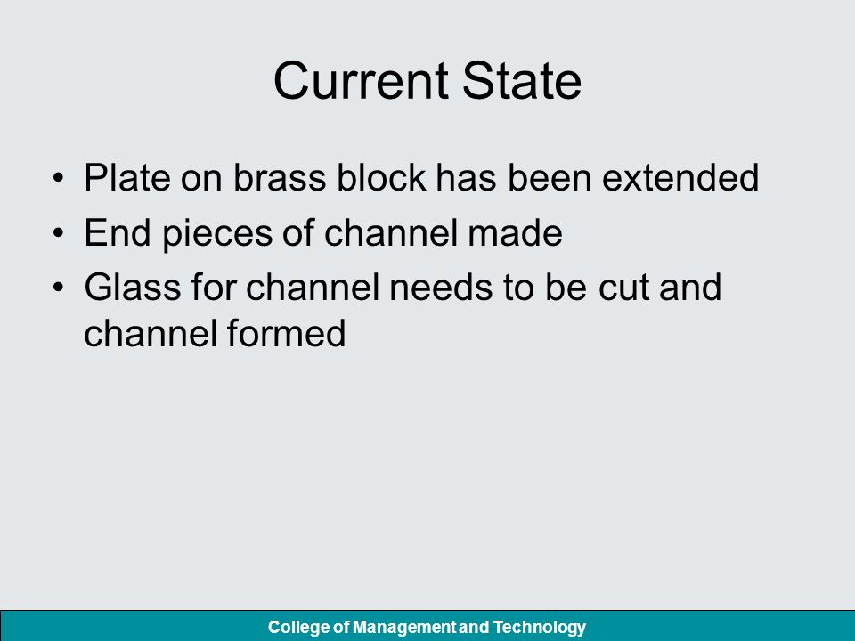 College of Management and Technology Current State Plate on brass block has been extended End pieces of channel made Glass for channel needs to be cut and channel formed