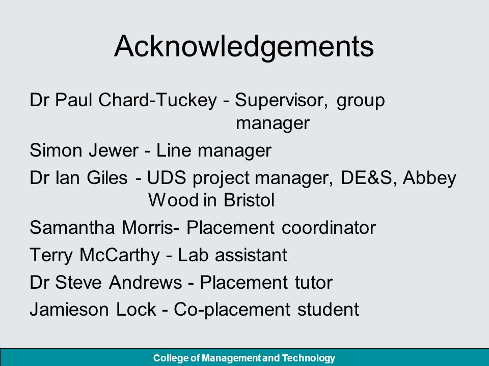 College of Management and Technology Acknowledgements Dr Paul Chard-Tuckey - Supervisor, group manager Simon Jewer - Line manager Dr Ian Giles - UDS project manager, DE&S, Abbey Wood in Bristol Samantha Morris- Placement coordinator Terry McCarthy - Lab assistant Dr Steve Andrews - Placement tutor Jamieson Lock - Co-placement student