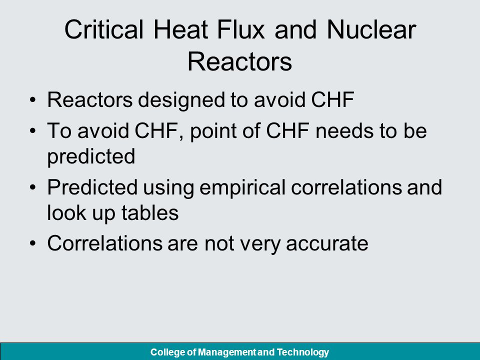 Critical Heat Flux and Nuclear Reactors Reactors designed to avoid CHF To avoid CHF, point of CHF needs to be predicted Predicted using empirical correlations and look up tables Correlations are not very accurate