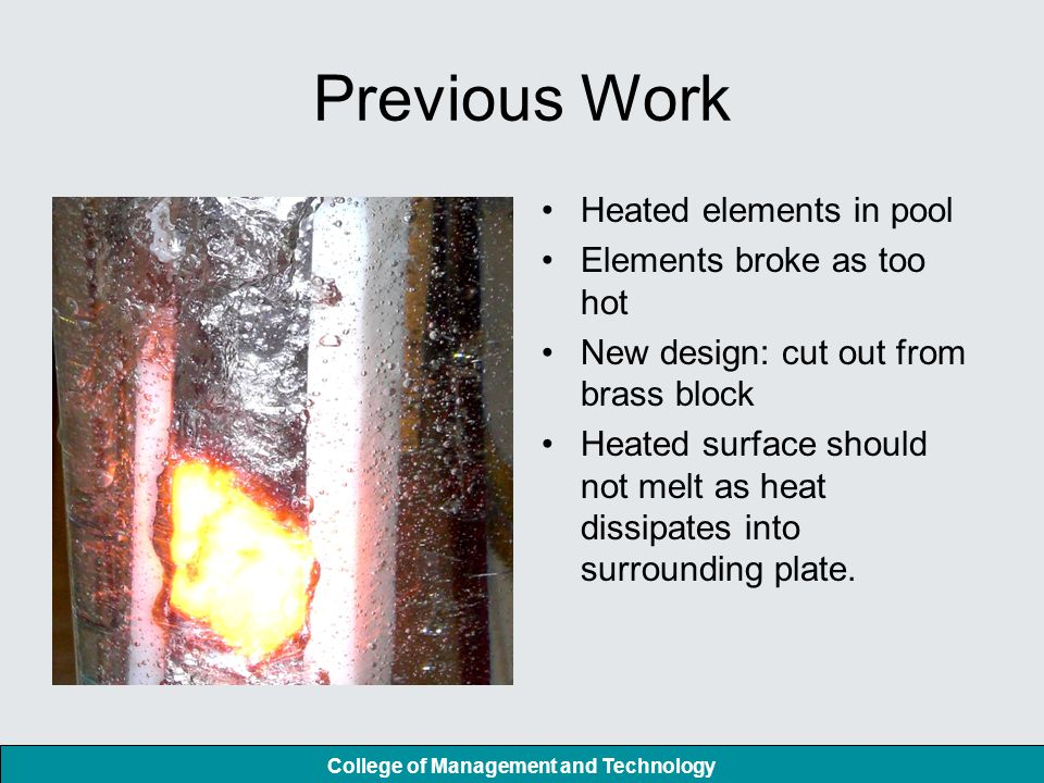 College of Management and Technology Previous Work Heated elements in pool Elements broke as too hot New design: cut out from brass block Heated surface should not melt as heat dissipates into surrounding plate.