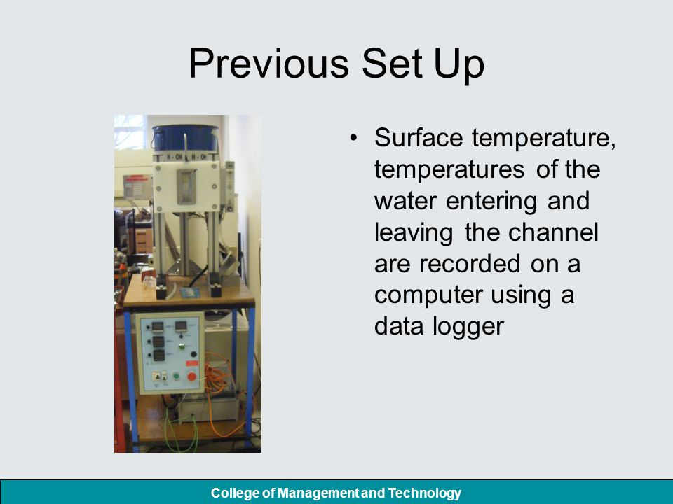 College of Management and Technology Previous Set Up Surface temperature, temperatures of the water entering and leaving the channel are recorded on a computer using a data logger