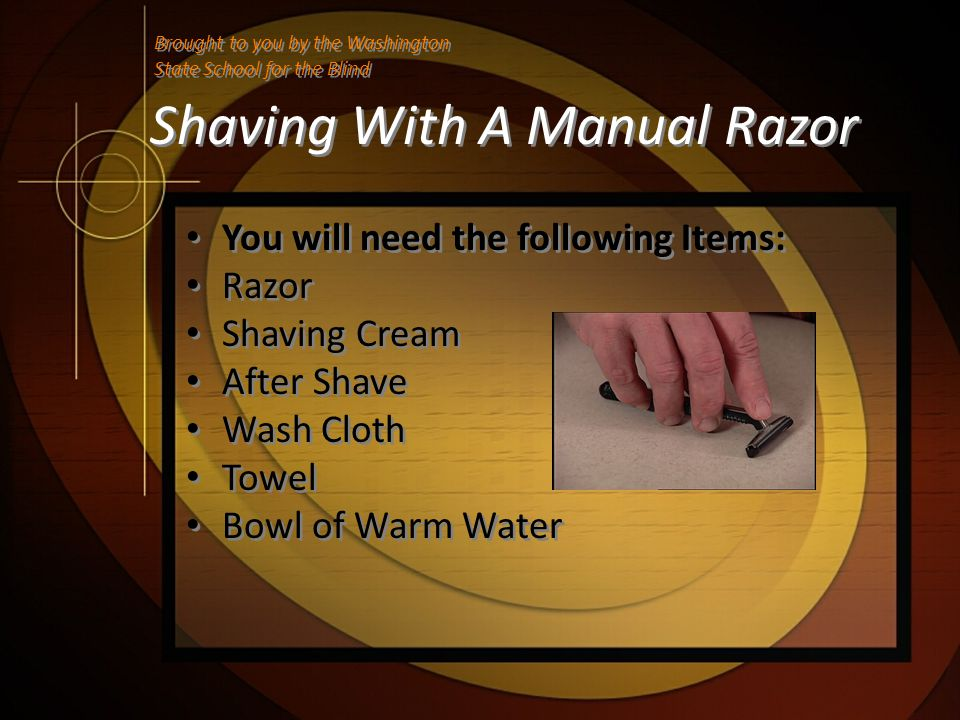 Shaving With A Manual Razor You will need the following Items: Razor Shaving Cream After Shave Wash Cloth Towel Bowl of Warm Water You will need the f