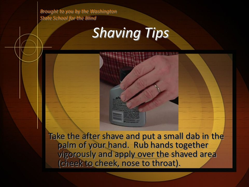 Shaving Tips Take the after shave and put a small dab in the palm of your hand. Rub hands together vigorously and apply over the shaved area (cheek to