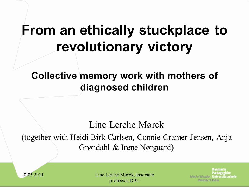 20.05 2011Line Lerche Mørck, associate professor, DPU From an ethically stuckplace to revolutionary victory Collective memory work with mothers of diagnosed children Line Lerche Mørck (together with Heidi Birk Carlsen, Connie Cramer Jensen, Anja Grøndahl & Irene Nørgaard)