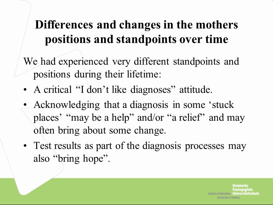 Differences and changes in the mothers positions and standpoints over time We had experienced very different standpoints and positions during their lifetime: A critical I don't like diagnoses attitude.