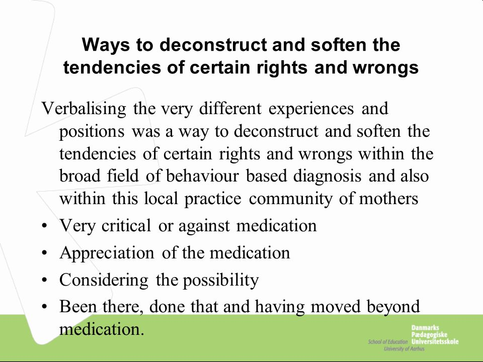 Ways to deconstruct and soften the tendencies of certain rights and wrongs Verbalising the very different experiences and positions was a way to deconstruct and soften the tendencies of certain rights and wrongs within the broad field of behaviour based diagnosis and also within this local practice community of mothers Very critical or against medication Appreciation of the medication Considering the possibility Been there, done that and having moved beyond medication.