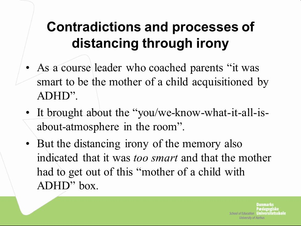 Contradictions and processes of distancing through irony As a course leader who coached parents it was smart to be the mother of a child acquisitioned by ADHD .