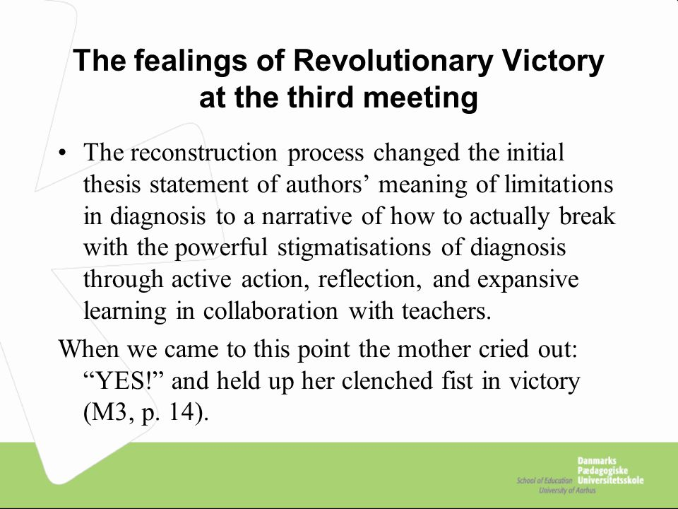 The fealings of Revolutionary Victory at the third meeting The reconstruction process changed the initial thesis statement of authors' meaning of limitations in diagnosis to a narrative of how to actually break with the powerful stigmatisations of diagnosis through active action, reflection, and expansive learning in collaboration with teachers.