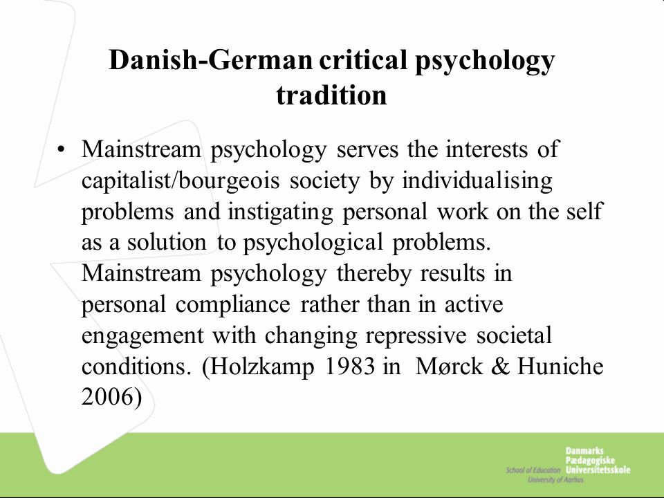 Danish-German critical psychology tradition Mainstream psychology serves the interests of capitalist/bourgeois society by individualising problems and instigating personal work on the self as a solution to psychological problems.