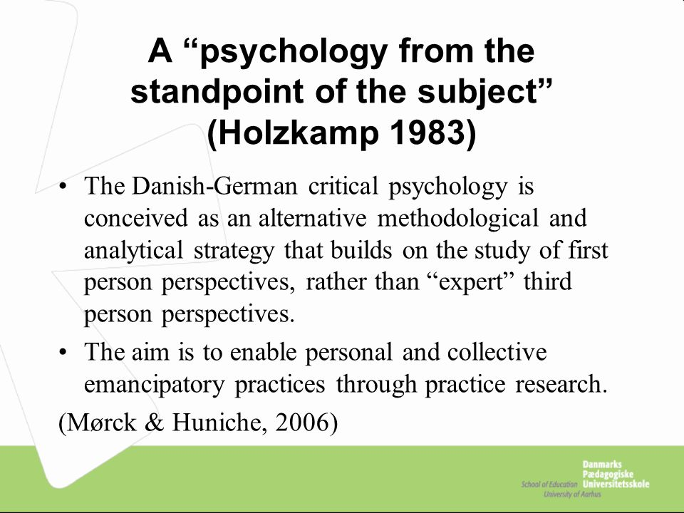 A psychology from the standpoint of the subject (Holzkamp 1983) The Danish-German critical psychology is conceived as an alternative methodological and analytical strategy that builds on the study of first person perspectives, rather than expert third person perspectives.