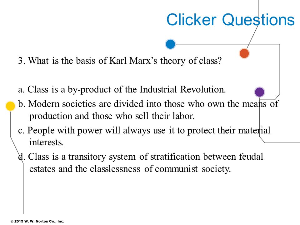 © 2013 W. W. Norton Co., Inc. 39 Clicker Questions 3. What is the basis of Karl Marx's theory of class? a. Class is a by-product of the Industrial Rev