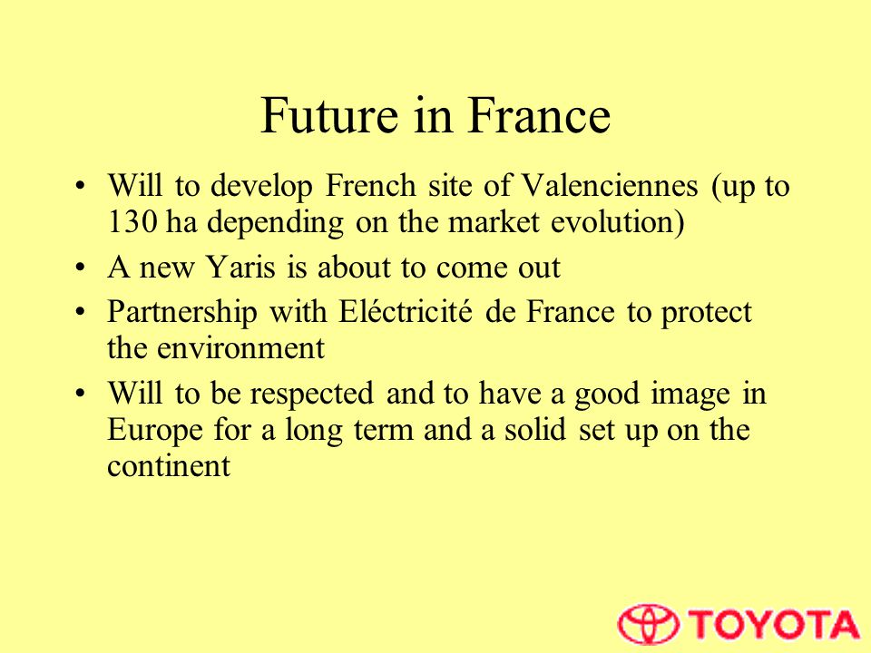 Future in France Will to develop French site of Valenciennes (up to 130 ha depending on the market evolution) A new Yaris is about to come out Partnership with Eléctricité de France to protect the environment Will to be respected and to have a good image in Europe for a long term and a solid set up on the continent