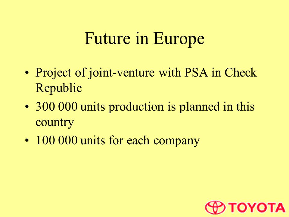 Future in Europe Project of joint-venture with PSA in Check Republic 300 000 units production is planned in this country 100 000 units for each company