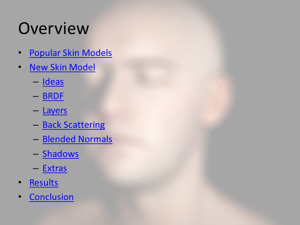 Overview Popular Skin Models New Skin Model – Ideas Ideas – BRDF BRDF – Layers Layers – Back Scattering Back Scattering – Blended Normals Blended Normals – Shadows Shadows – Extras Extras Results Conclusion