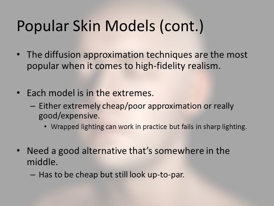 Popular Skin Models (cont.) The diffusion approximation techniques are the most popular when it comes to high-fidelity realism.