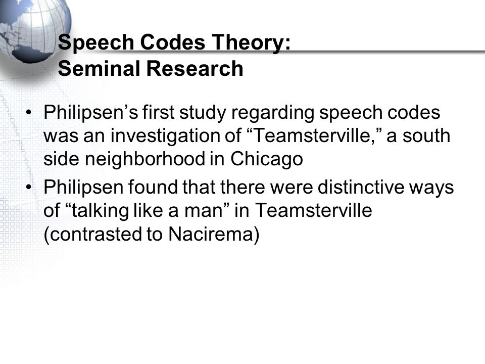 Speech Codes Theory: Seminal Research Philipsen's first study regarding speech codes was an investigation of Teamsterville, a south side neighborhood in Chicago Philipsen found that there were distinctive ways of talking like a man in Teamsterville (contrasted to Nacirema)