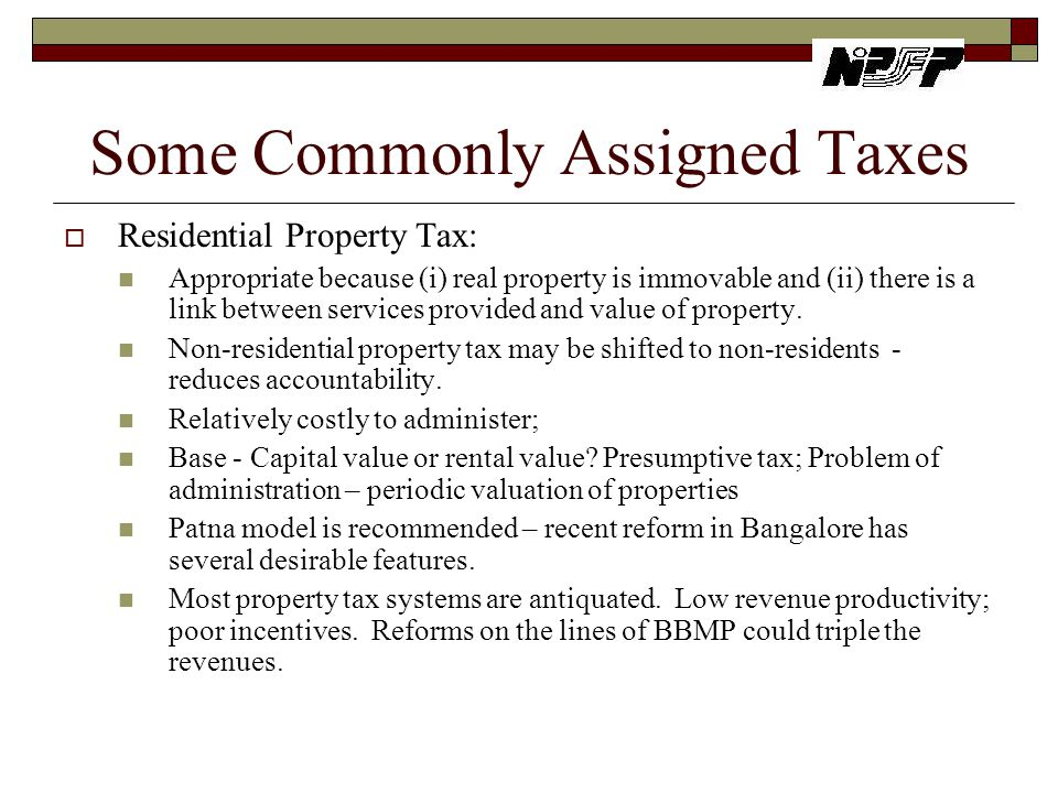Some Commonly Assigned Taxes  Residential Property Tax: Appropriate because (i) real property is immovable and (ii) there is a link between services