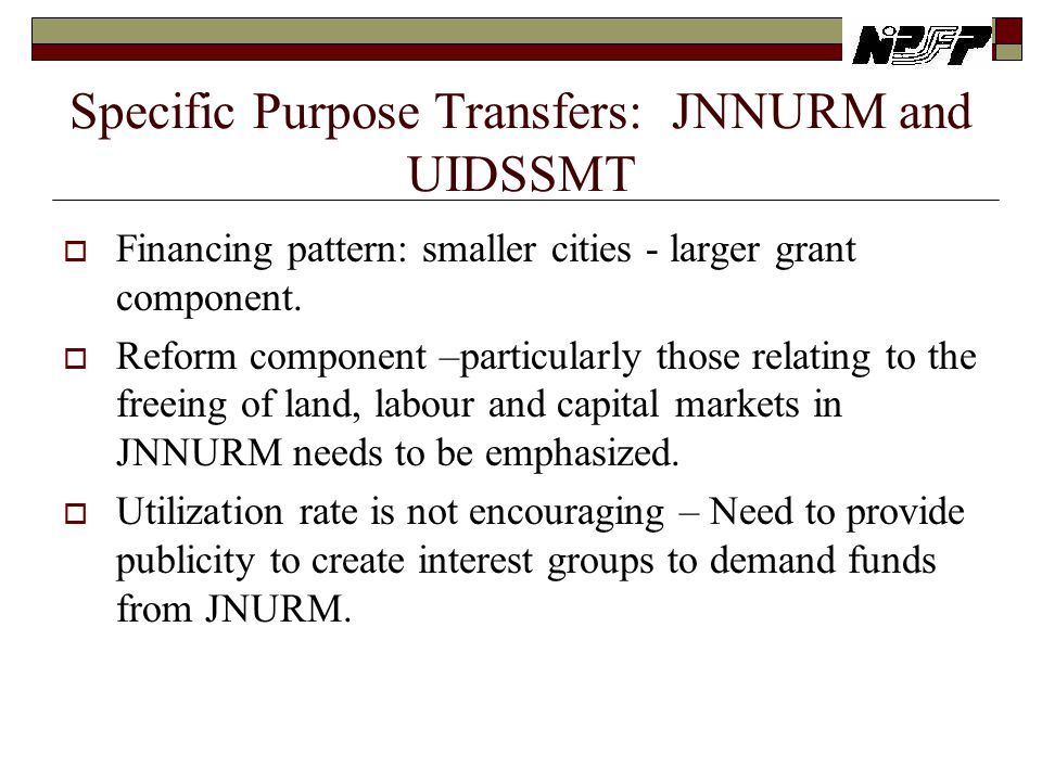 Specific Purpose Transfers: JNNURM and UIDSSMT  Financing pattern: smaller cities - larger grant component.  Reform component –particularly those re