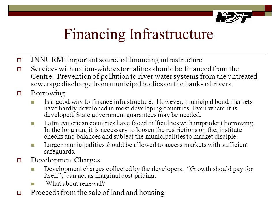 Financing Infrastructure  JNNURM: Important source of financing infrastructure.  Services with nation-wide externalities should be financed from the