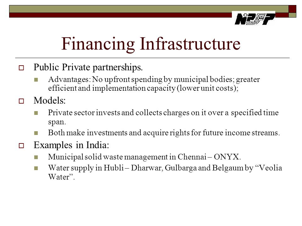 Financing Infrastructure  Public Private partnerships. Advantages: No upfront spending by municipal bodies; greater efficient and implementation capa