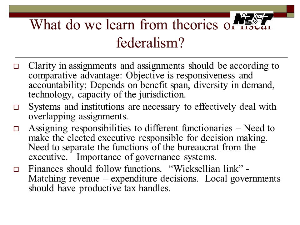 What do we learn from theories of fiscal federalism?  Clarity in assignments and assignments should be according to comparative advantage: Objective