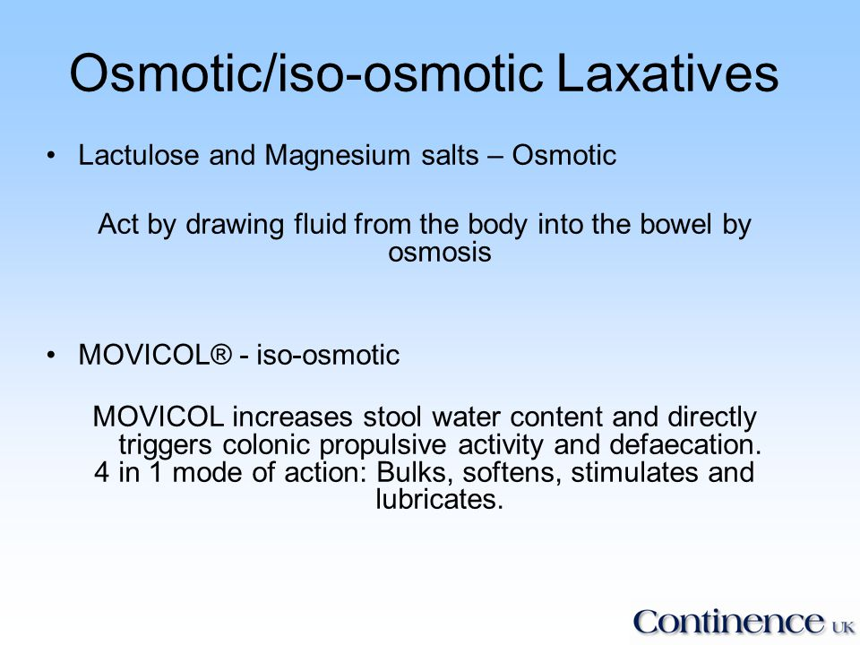 Osmotic/iso-osmotic Laxatives Lactulose and Magnesium salts – Osmotic Act by drawing fluid from the body into the bowel by osmosis MOVICOL® - iso-osmotic MOVICOL increases stool water content and directly triggers colonic propulsive activity and defaecation.
