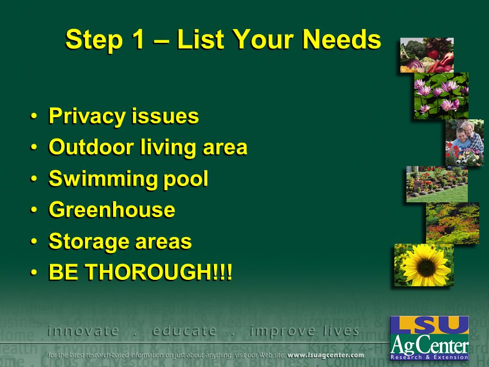Step 1 – List Your Needs Privacy issues Outdoor living area Swimming pool Greenhouse Storage areas BE THOROUGH!!.