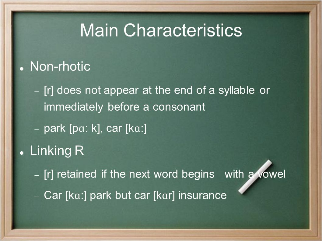 Main Characteristics Non-rhotic  [r] does not appear at the end of a syllable or immediately before a consonant  park [p ɑ : k], car [k ɑ :] Linking R  [r] retained if the next word begins with a vowel  Car [k ɑ :] park but car [k ɑ r] insurance
