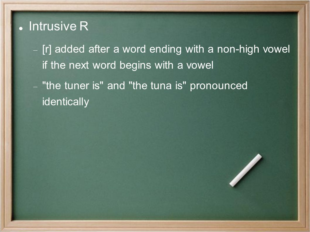 Intrusive R  [r] added after a word ending with a non-high vowel if the next word begins with a vowel  the tuner is and the tuna is pronounced identically