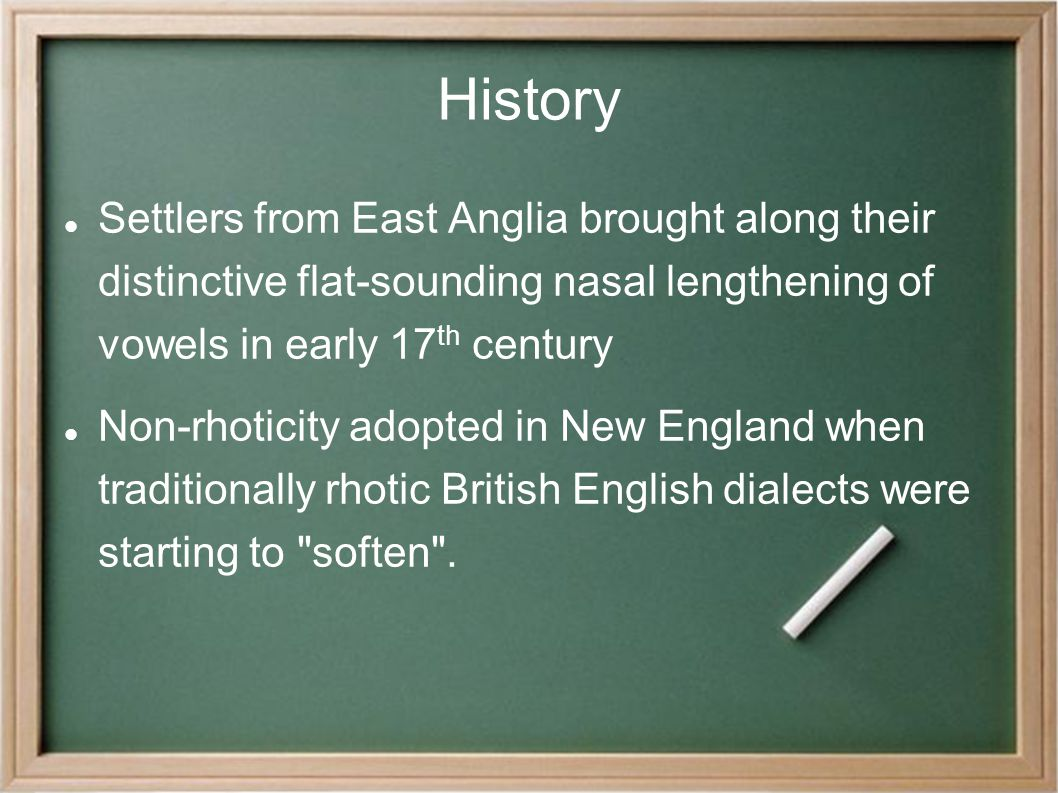 History Settlers from East Anglia brought along their distinctive flat-sounding nasal lengthening of vowels in early 17 th century Non-rhoticity adopted in New England when traditionally rhotic British English dialects were starting to soften .