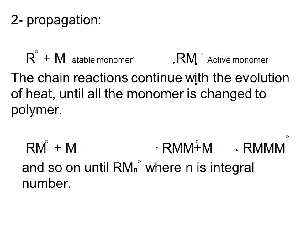 2- propagation: R + M stable monomer RM Active monomer The chain reactions continue with the evolution of heat, until all the monomer is changed to polymer.