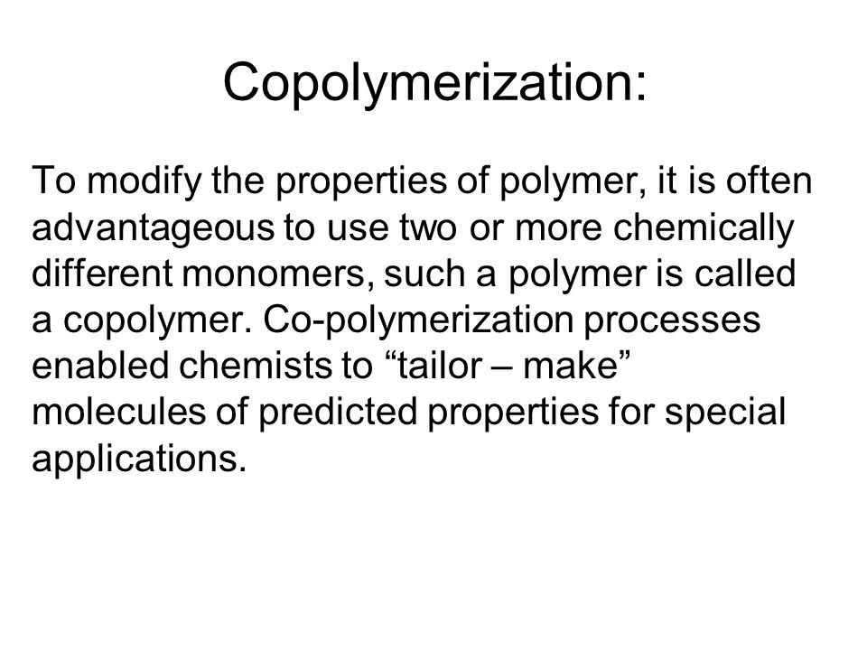 Copolymerization: To modify the properties of polymer, it is often advantageous to use two or more chemically different monomers, such a polymer is ca
