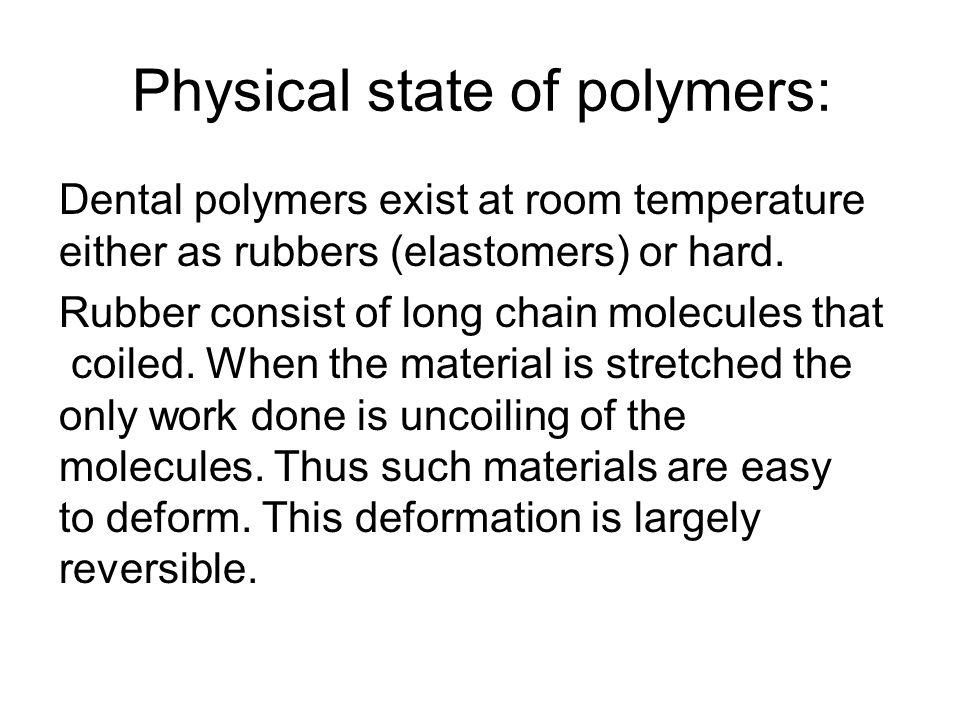 Physical state of polymers: Dental polymers exist at room temperature either as rubbers (elastomers) or hard. Rubber consist of long chain molecules t