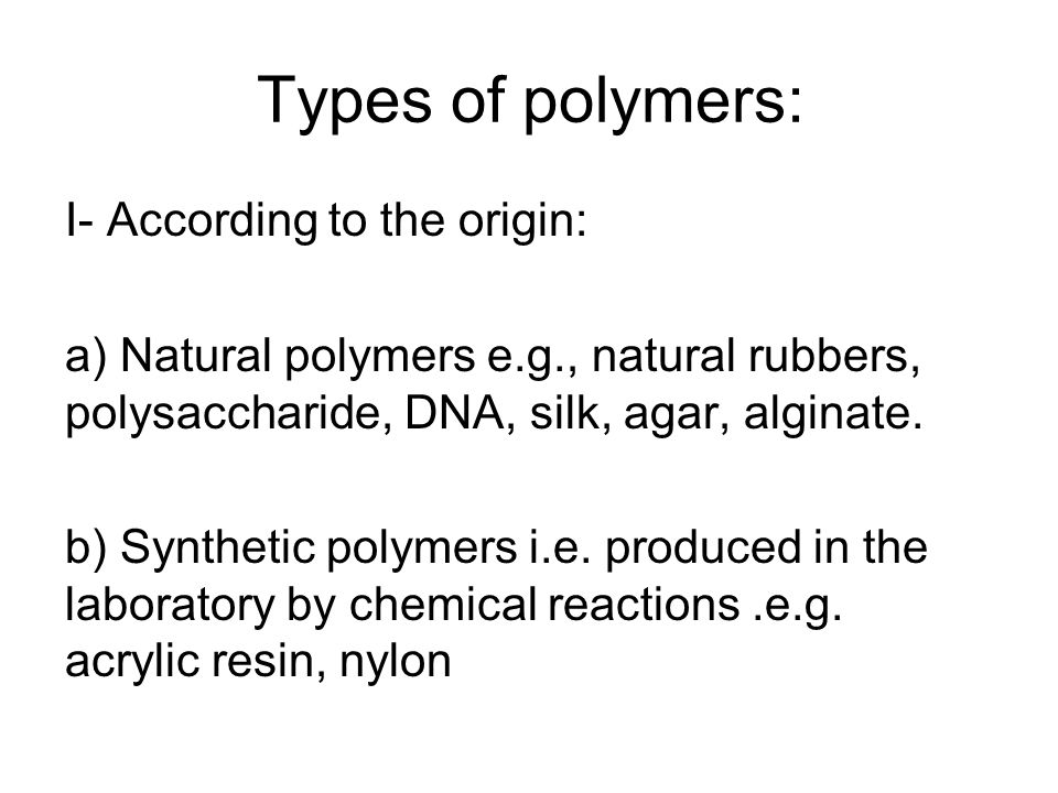 Types of polymers: I- According to the origin: a) Natural polymers e.g., natural rubbers, polysaccharide, DNA, silk, agar, alginate. b) Synthetic poly