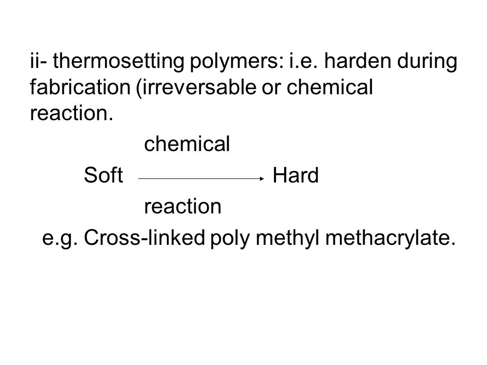 ii- thermosetting polymers: i.e. harden during fabrication (irreversable or chemical reaction. chemical Soft Hard reaction e.g. Cross-linked poly meth