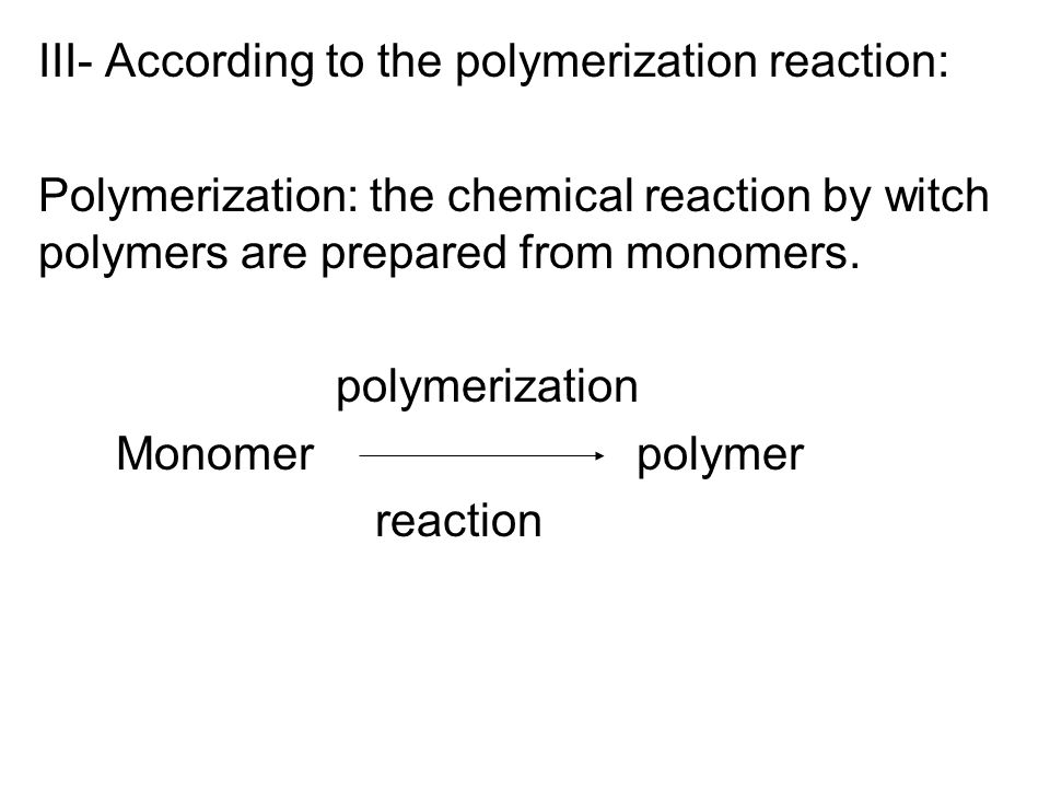 III- According to the polymerization reaction: Polymerization: the chemical reaction by witch polymers are prepared from monomers. polymerization Mono