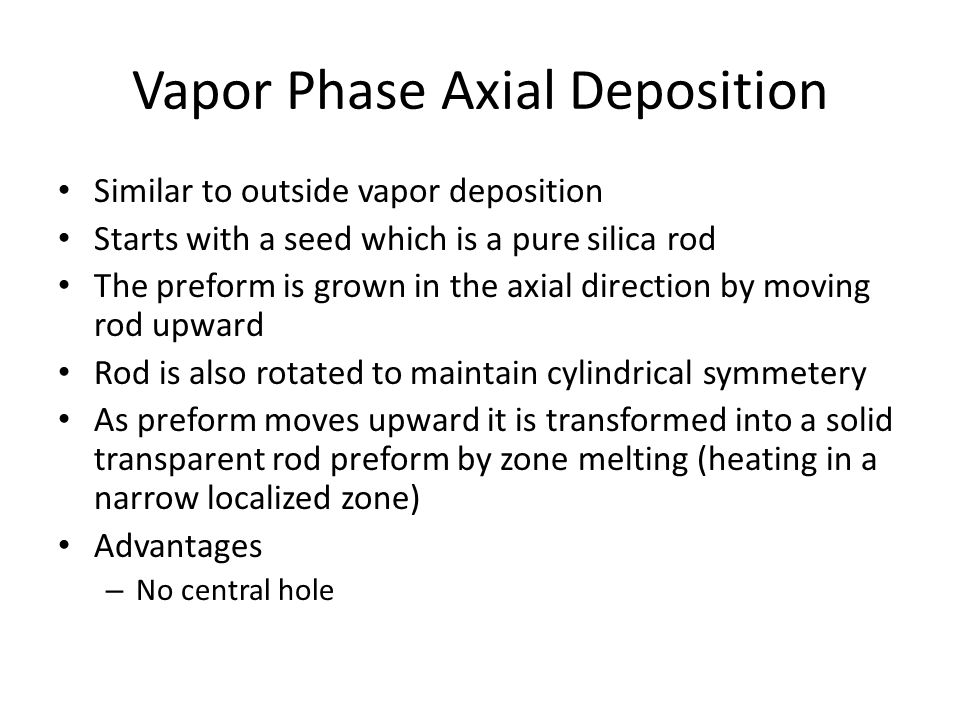 Vapor Phase Axial Deposition Similar to outside vapor deposition Starts with a seed which is a pure silica rod The preform is grown in the axial direction by moving rod upward Rod is also rotated to maintain cylindrical symmetery As preform moves upward it is transformed into a solid transparent rod preform by zone melting (heating in a narrow localized zone) Advantages – No central hole