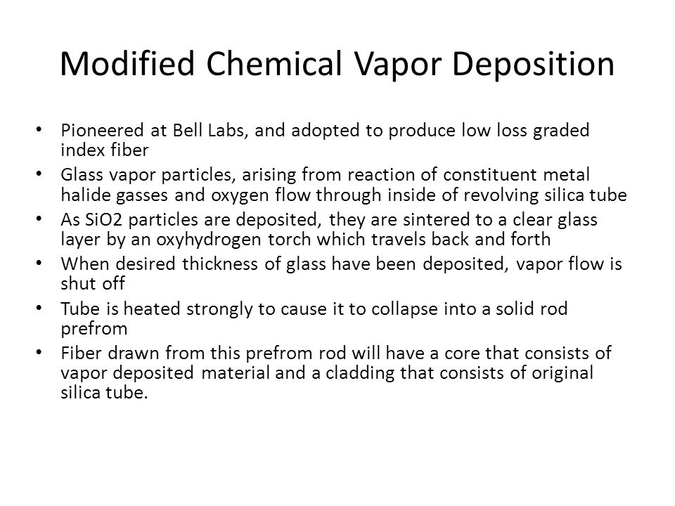 Modified Chemical Vapor Deposition Pioneered at Bell Labs, and adopted to produce low loss graded index fiber Glass vapor particles, arising from reaction of constituent metal halide gasses and oxygen flow through inside of revolving silica tube As SiO2 particles are deposited, they are sintered to a clear glass layer by an oxyhydrogen torch which travels back and forth When desired thickness of glass have been deposited, vapor flow is shut off Tube is heated strongly to cause it to collapse into a solid rod prefrom Fiber drawn from this prefrom rod will have a core that consists of vapor deposited material and a cladding that consists of original silica tube.