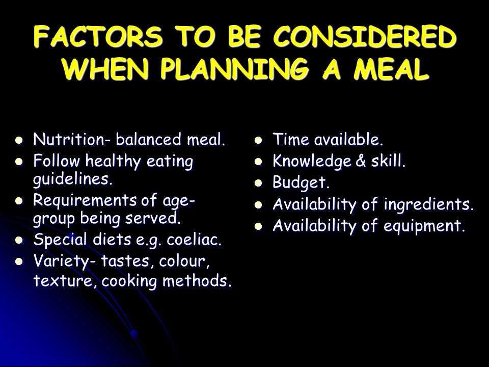 FACTORS TO BE CONSIDERED WHEN PLANNING A MEAL Nutrition- balanced meal. Nutrition- balanced meal. Follow healthy eating guidelines. Follow healthy eat
