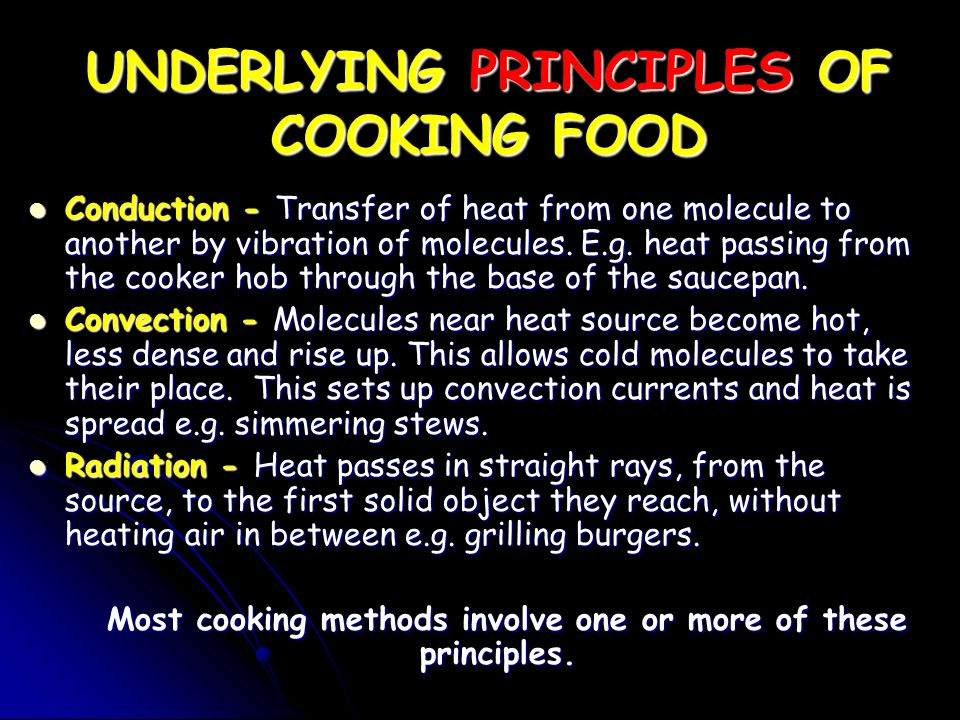 UNDERLYING PRINCIPLES OF COOKING FOOD Conduction - Transfer of heat from one molecule to another by vibration of molecules. E.g. heat passing from the