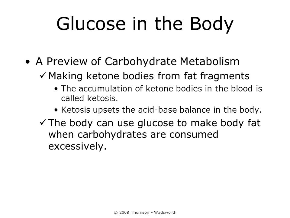 © 2008 Thomson - Wadsworth Glucose in the Body A Preview of Carbohydrate Metabolism Making ketone bodies from fat fragments The accumulation of ketone