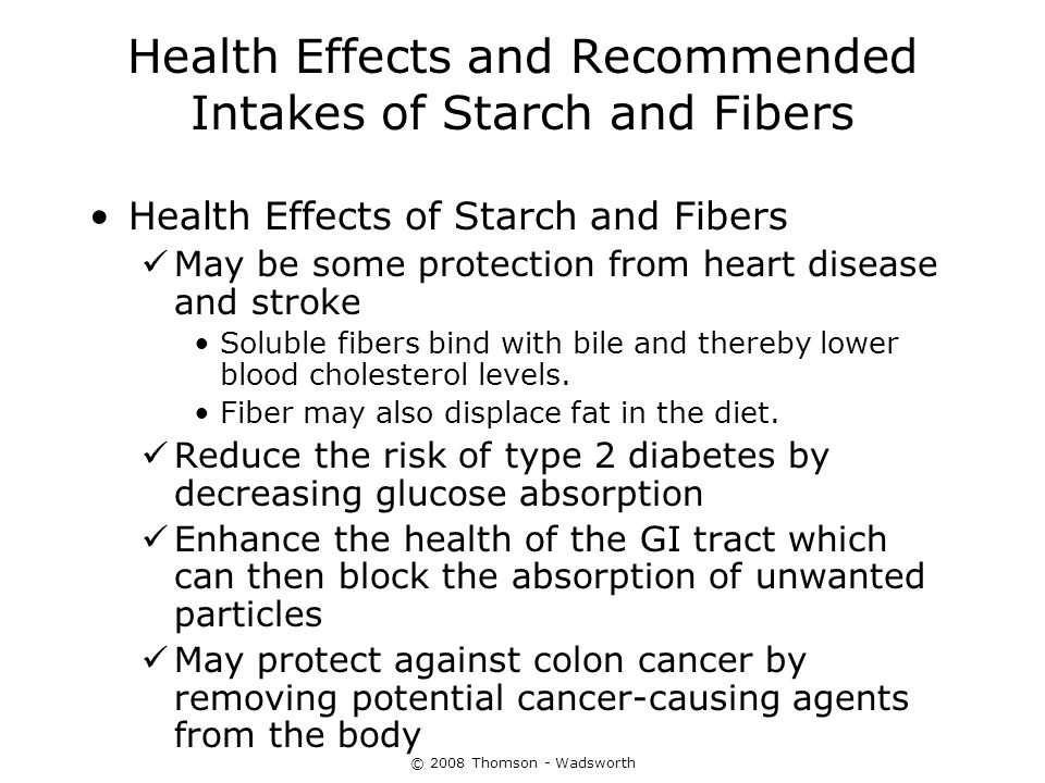 © 2008 Thomson - Wadsworth Health Effects and Recommended Intakes of Starch and Fibers Health Effects of Starch and Fibers May be some protection from