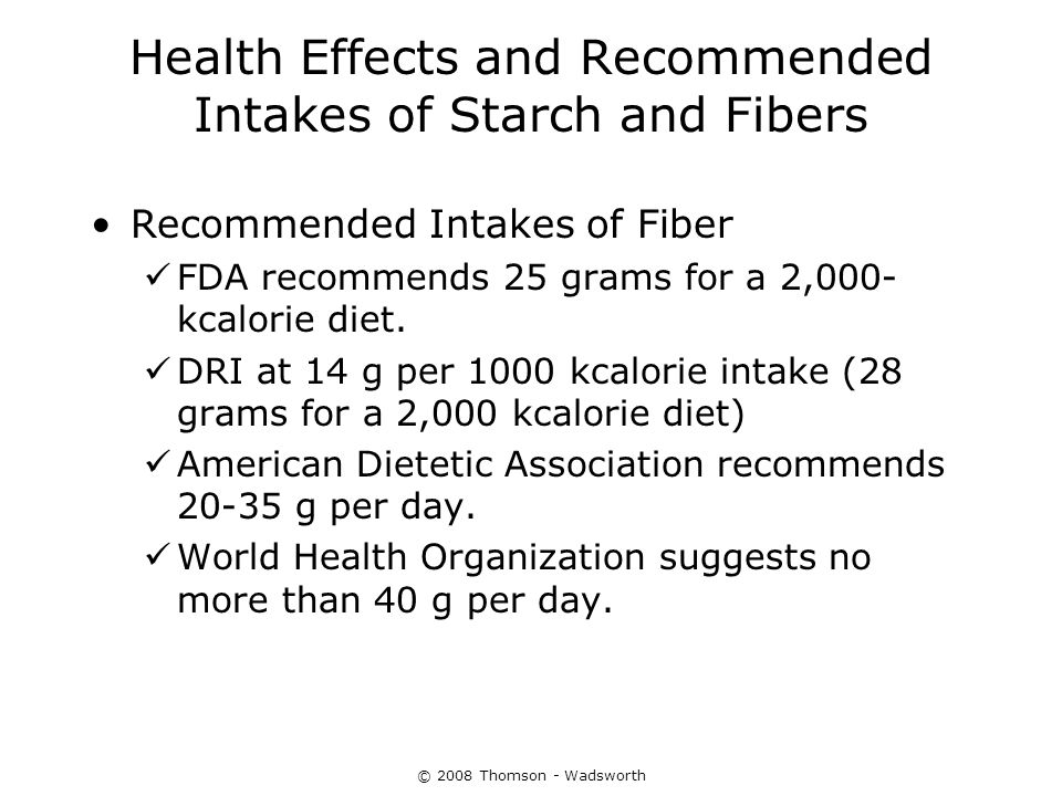© 2008 Thomson - Wadsworth Health Effects and Recommended Intakes of Starch and Fibers Recommended Intakes of Fiber FDA recommends 25 grams for a 2,00
