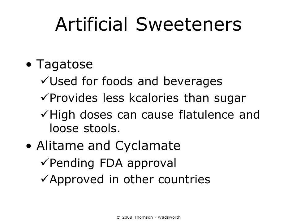 © 2008 Thomson - Wadsworth Artificial Sweeteners Tagatose Used for foods and beverages Provides less kcalories than sugar High doses can cause flatule