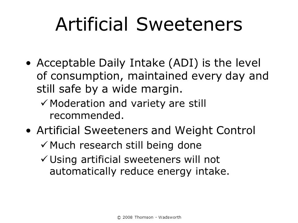 © 2008 Thomson - Wadsworth Artificial Sweeteners Acceptable Daily Intake (ADI) is the level of consumption, maintained every day and still safe by a w